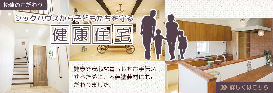 松建のこだわり シックハウスから子どもたちを守る健康住宅 健康で安心な暮らしをお手伝いするために、内装塗装材にもこだわりました。